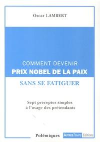 Oscar Lambert - Comment devenir prix Nobel de la paix sans se fatiguer - Sept préceptes simples à l'usage des prétendants.