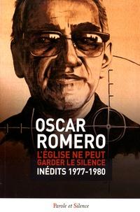 Oscar Romero - L'Eglise ne peut garder le silence - Inédits 1977-1980.