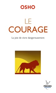 Osho - Le courage - La joie de vivre dangereusement.