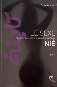 Osire Glacier - Le sexe nié - Féminité, masculinité et sexualité au Maroc.