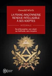 Oswald Wirth - La Franc-maçonnerie rendue intelligible à ses adeptes (L'Intégrale) - Sa philosophie, son objet, sa méthode, ses moyens.