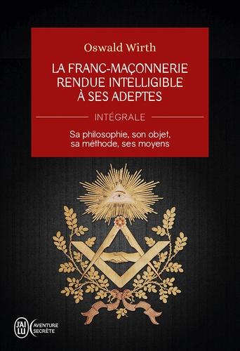La Franc-maçonnerie rendue intelligible à ses adeptes (L'Intégrale). Sa philosophie, son objet, sa méthode, ses moyens