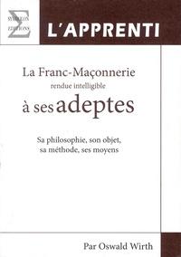 Oswald Wirth - La franc-maçonnerie rendue intelligible à ses adeptes - Sa philosophie, son objet, sa méthode, ses moyens - Tome 1, L'apprenti.