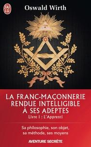 Oswald Wirth - La Franc-maçonnerie rendue intelligible à ses adeptes - Tome 1, L'Apprenti.