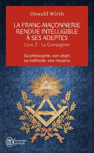 La franc-maçonnerie rendue intelligible à ses adeptes. Sa philosophie, son objet, sa méthode, ses moyens. Livre 2 : Le compagnon