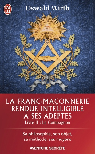 La franc-maçonnerie rendue intelligible à ses adeptes - Sa philosophie, son objet, sa méthode, ses moyens. Livre 2 - Oswald Wirth - Format ePub - 9782290122563 - 5,49 €