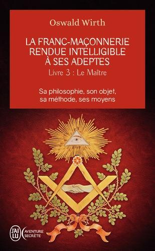 La franc-maçonnerie rendue intelligible à ses adeptes. Tome 3 : Le Maître