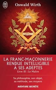 Oswald Wirth - La franc-maçonnerie rendue intelligible à ses adeptes - Tome 3 : Le Maître.