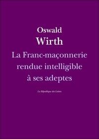 Oswald Wirth - La Franc-maçonnerie rendue intelligible à ses adeptes.