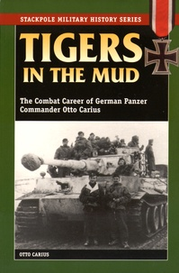 Otto Carius - Tigers in the Mud - The Combat Career of German Panzer Commander Otto Carius.