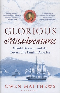 Owen Matthews - Glorious Misadventures - Nikolai Rezanov and the Dream of a Russian America.