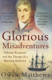 Owen Matthews - Glorious Misadventures - Nikolai Rezanov and the Dream of a Russian American.