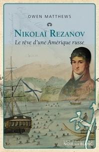 Owen Matthews - Nicolaï Rezanov - Le rêve d'une amérique russe.