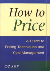 How to Price- A Guide to Pricing Techniques and Yield Management - Oz Shy |
