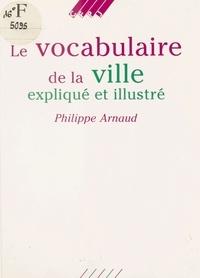 P. Arnaud - Vocabulaire de la ville explique et illustre (Le).