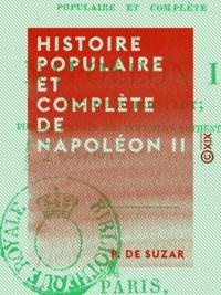 P. de Suzar et Alphonse Rabbe - Histoire populaire et complète de Napoléon II.