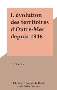 P.-F. Gonidec - L'évolution des territoires d'Outre-Mer depuis 1946.