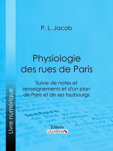 P. L. Jacob et  Ligaran - Physiologie des Rues de Paris - Suivie de notes et renseignements et d'un plan de Paris et de ses faubourgs.