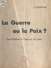 P. Levan-Hai - La guerre ou la paix ? - Contribution à l'œuvre de paix.