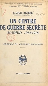 P.-Louis Rivière et Maxime Weygand - Un centre de guerre secrète - Madrid, 1914-1918. La guerre politique, l'œuvre de propagande, l'entreprise d'espionnage, l'offensive économique, le service S.
