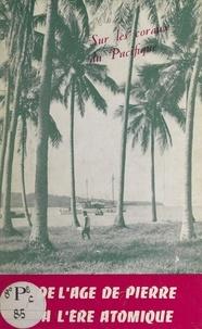 P. Mouly - De l'âge de pierre à l'ère atomique - Sur les coraux du Pacifique.