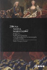 Pablo Vàzquez Gestal - Una nueva majestad - Felipe V, Isabel de Farnesio y la identidad de la monarquia, 1700-1729.