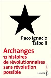 Paco Ignacio Taibo II - Archanges - Douze histoires de révolutionnaires sans révolution possible.