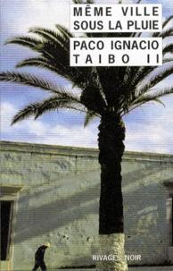 Paco Ignacio Taibo II - Même ville sous la pluie.