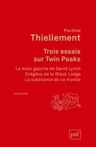 Pacôme Thiellement - Trois essais sur Twin Peaks - La main gauche de David Lynch ; Exégèse de la Black Lodge ; La substance de ce monde.