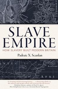 Padraic X. Scanlan - Slave Empire - How Slavery Built Modern Britain.