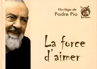 Padre Pio - La force d'aimer - Florilège de Padre Pio.