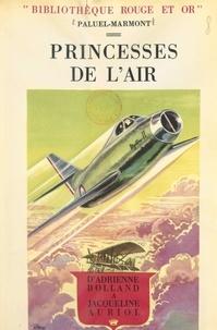 Paluel-Marmont et Raoul Auger - Princesses de l'air - D'Adrienne Bolland à Jacqueline Auriol.