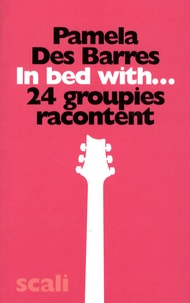 Pamela Des Barres - In Bed With... - 24 groupies racontent.