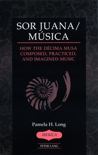 Pamela h. Long - Sor Juana/Música - How the Décima Musa Composed, Practiced, and Imagined Music.