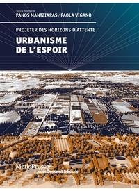 Panos Mantziaras et Paola Viganò - Urbanisme de l'espoir - Projeter des horizons d'attente.