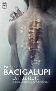 Paolo Bacigalupi - La fille-flûte et autres fragments de futurs brisés.