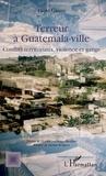 Paolo Grassi - Terreur à Guatemala-ville - Conflits territoriaux, violence et gangs.