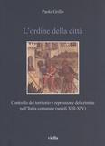 Paolo Grillo - L'ordine della città - Controllo del territorio e repressione del crimine nell'Italia comunale (secoli XIII-XIV).