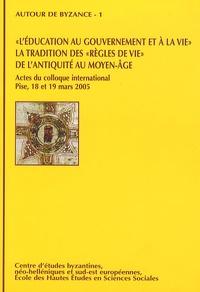 Paolo Odorico et Jean-Pierre Arrignon - L'éducation au gouvernement et à la vie, la tradition des règles de vie de l'Antiquité au Moyen Age.