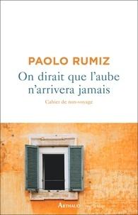 Paolo Rumiz - On dirait que l'aube n'arrivera jamais - Cahier de non-voyage.