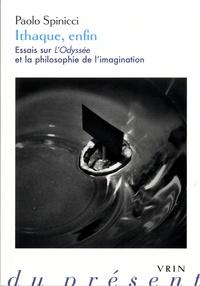 Paolo Spinicci - Ithaque, enfin - Essais sur l'Odyssée et la philosophie de l'imagination.
