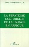 Papa-Ibrahima Seck - Stratégie culturelle de la France en Afrique - L'enseignement colonial, 1817-1960.