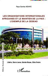 Papa Samba Ndiaye - Les organisations internationales africaines et le maintien de la paix : l'exemple de la CEDEAO - Libéria, Sierre Leone, Guinée-Bissau, Côte d'Ivoire.