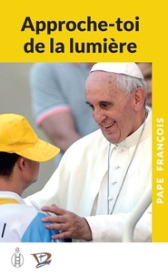 Pape François - Approche-toi de la lumière.