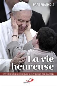 Pape François - La vie heureuse - Catéchèses sur les Béatitudes, les Sacrements et les Commandements.