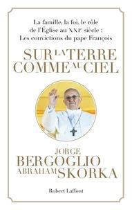 Pape François et Abraham Skorka - Sur la terre comme au ciel - La famille, la foi, le rôle de l'Eglise au XXIe siècle : Les convictions du pape François.
