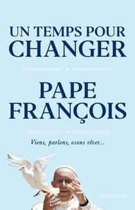Pape François - Un temps pour changer - Viens, parlons, osons, rêver....