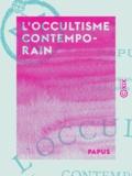 Papus - L'Occultisme contemporain - Louis Lucas, Wronski, Éliphas Levi, Saint-Yves d'Alveydre, Madame Blavatsky.