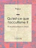 Papus et  Ligaran - Qu'est-ce que l'occultisme ? - Étude philosophique et critique.