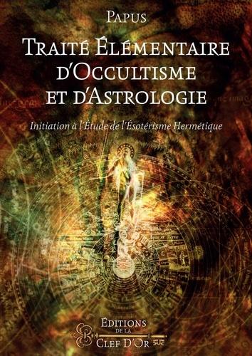 Papus - Traité élémentaire d'occultisme et d'astrologie - Initiation à l'étude de l'ésotérisme hermétique.